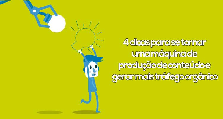 4 dicas para se tornar uma máquina de produção de conteúdo e gerar mais tráfego orgânico