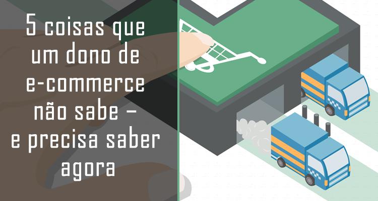 5 coisas que um dono de e-commerce não sabe – e precisa saber agora
