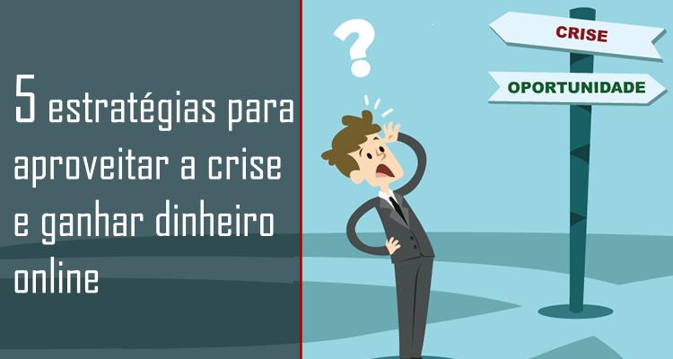 5 estratégias para aproveitar a crise e ganhar dinheiro online
