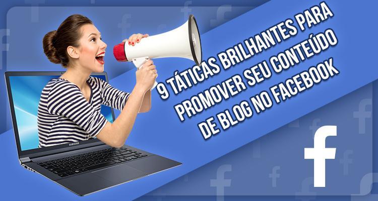 9 Táticas brilhantes para promover seu conteúdo de Blog no Facebook