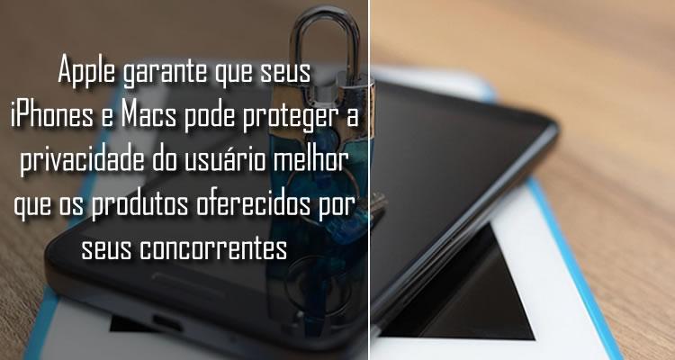 A Apple garante que pode proteger a privacidade do usuário melhor que seus concorrentes