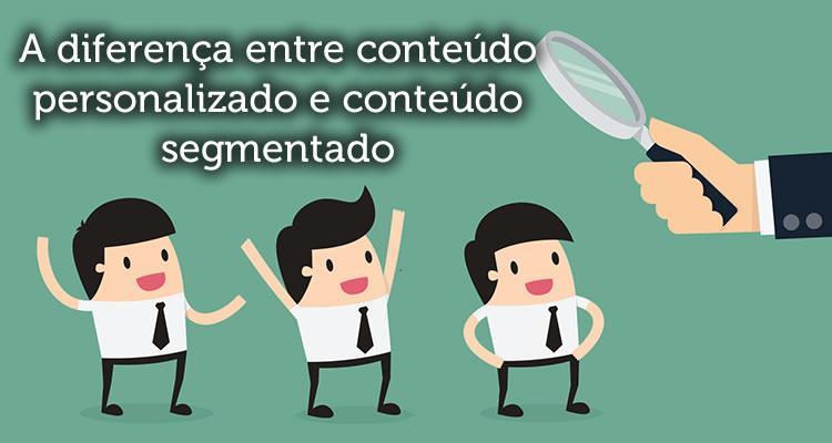 A diferença entre conteúdo personalizado e conteúdo segmentado