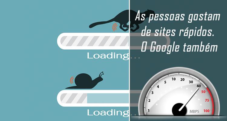 As pessoas gostam de sites rápidos. O Google também