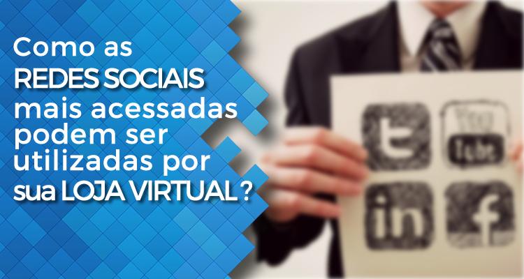 Como as redes sociais mais acessadas podem ser utilizadas por sua loja virtual