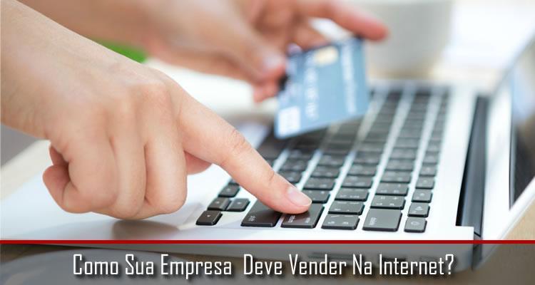 Como Sua Empresa Deve Vender Na Internet?