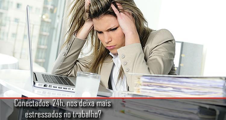 Conectados  24h, nos deixa mais  estressados no trabalho?