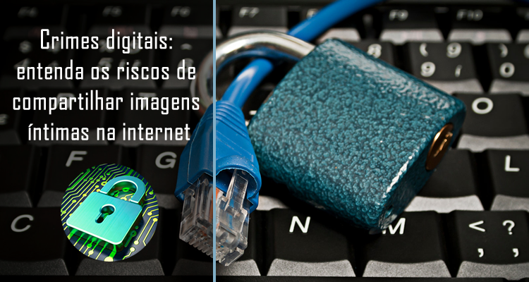 Crimes digitais entenda os riscos de compartilhar imagens íntimas na internet
