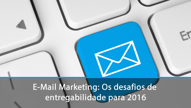 E-Mail Marketing: Os desafios de entregabilidade para 2016