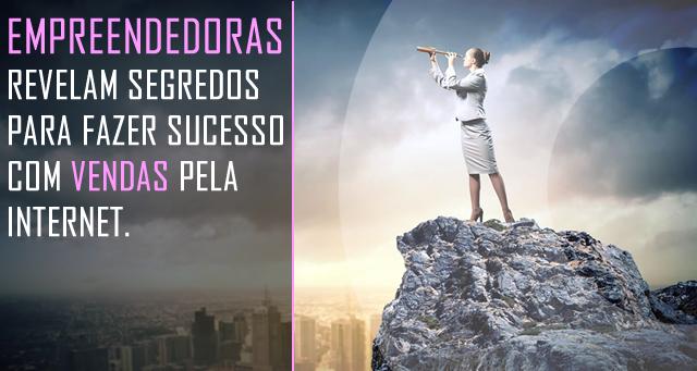 EMPREENDEDORAS REVELAM SEGREDOS PARA FAZER SUCESSO COM VENDAS PELA INTERNET