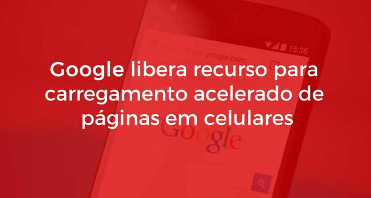 Google libera recurso para carregamento acelerado de páginas em celulares