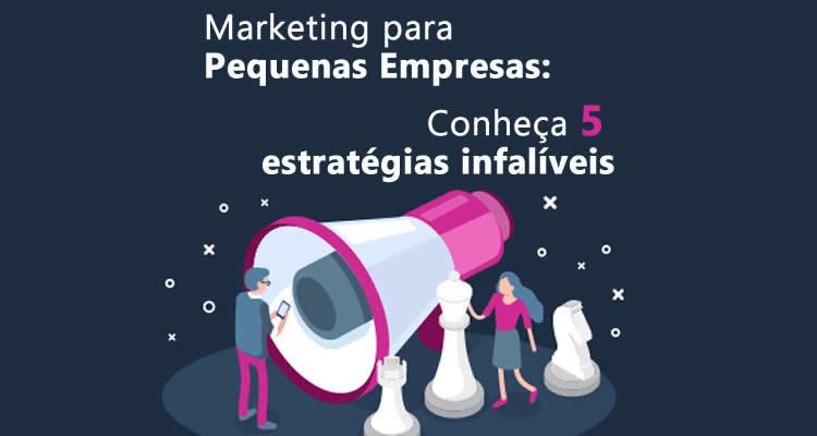 Marketing para Pequenas Empresas: Conheça 5 estratégias infalíveis