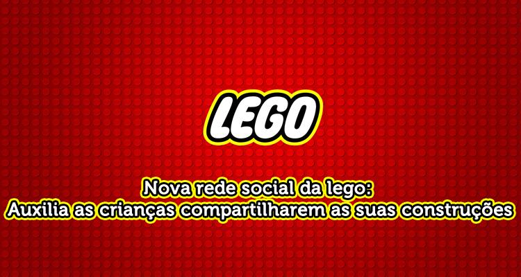 Nova rede social da lego: Auxilia as crianças compartilharem as suas construções