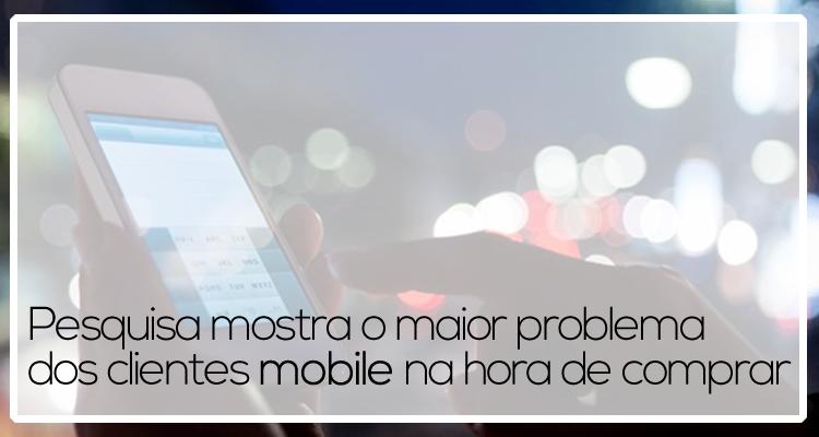 Pesquisa mostra o maior problema dos clientes mobile na hora de comprar