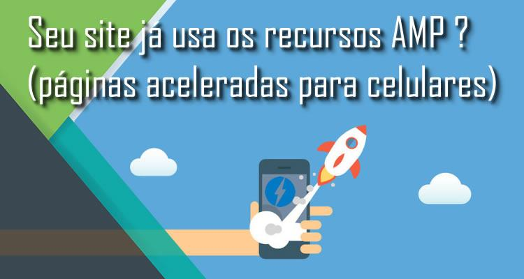 Seu site já usa os recursos AMP ? (páginas aceleradas para celulares)